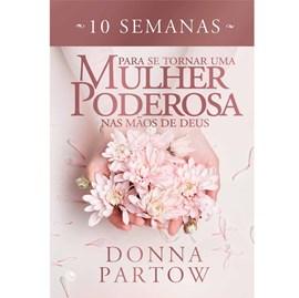 10 semanas para se tornar uma mulher poderosa nas mãos de Deus | Donna Partow