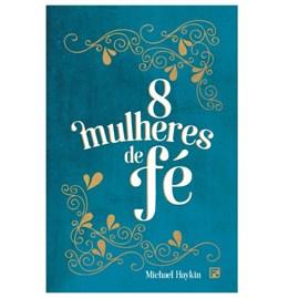 8 Mulheres de Fé | Michael A. G. Haykin