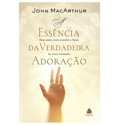 A Essência da Verdadeira Adoração   John Macarthur