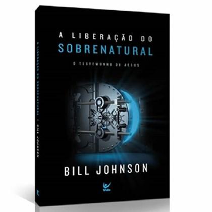 A Liberação do Sobrenatural   Bill Johnson