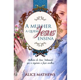A Mulher A Quem Jesus Ensina | Alice Mathews