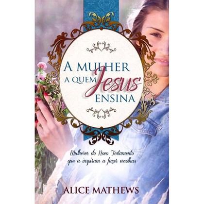 A Mulher A Quem Jesus Ensina   Alice Mathews
