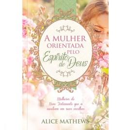 A mulher orientada pelo Espírito de Deus | Alice Mathews