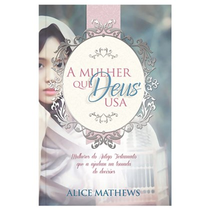 A Mulher Que Deus Usa | Alice Mathews