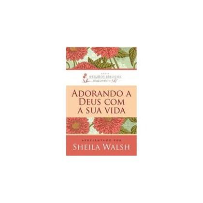 Adorando a Deus com a sua Vida | Sheila Walsh