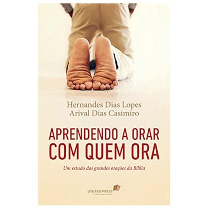 Aprendendo a Orar com quem Ora | Hernandes Dias Lopes & Arival Casimiro