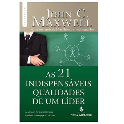 As 21 Indispensáveis Qualidades De Um Líder | John C. Maxwell