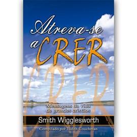 Atreva-se a Crer | Smith Wigglesworth