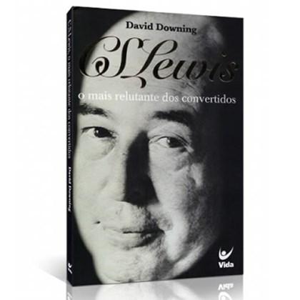 C. S. Lewis o Mais Relutante dos Convertidos   David Downing