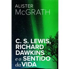 C. S. Lewis, Richard Dawkins e o Sentido da Vida | Alister E. McGrath