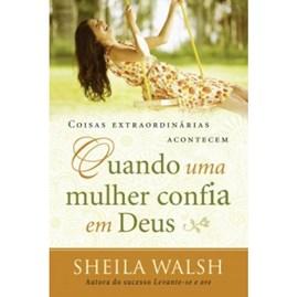 Coisas Extraordinárias Acontecem Quando Uma Mulher Confia em Deus | Sheila Walsh