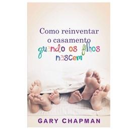 Como Reinventar o Casamento Quando os Filhos Nascem | Gary Chapman