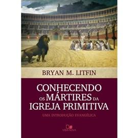 Conhecendo os Mártires da Igreja Primitiva | Bryan M. Litfin