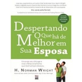 Despertando O Que Há De Melhor Na Sua Esposa | H. Norman Wright