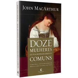 Doze Mulheres Extraordinariamente Comuns | John MacArthur
