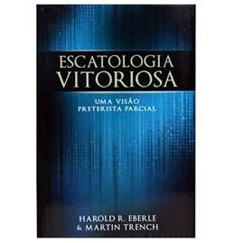 Escatologia Vitoriosa | Harold R. Eberle & Martin Trench