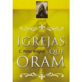 Igrejas que Oram | C. Peter Wagner