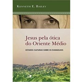 Jesus Pela Ótica do Oriente Médio | Kenneth E. Bailey