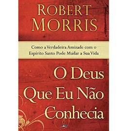 O Deus Que Eu Nao Conhecia | Robert Morris