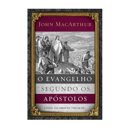 O Evangelho Segundo os Apóstolos | John Macarthur Jr
