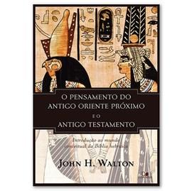 O Pensamento do antigo Oriente Próximo e o Antigo Testamento   John H. Walton