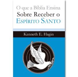 O que a Bíblia ensina sobre receber o Espírito Santo   Kenneth E. Hagin