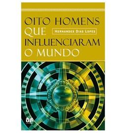 Oito Homens que Influenciaram o Mundo | Hernandes Dias Lopes