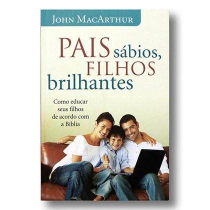 Pais Sábios, Filhos Brilhantes   John MacArthur