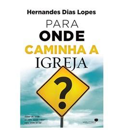 Para Onde Caminha à Igreja | Hernandes Dias Lopes