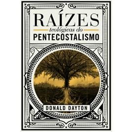 Raízes Teológicas do Pentecostalismo | Donald Dayton