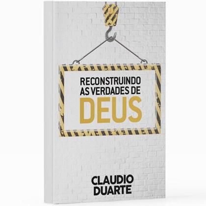 Reconstruindo as verdades de Deus   Pr. Cláudio Duarte