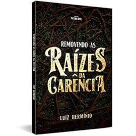 Removendo as Raízes da Carência | Luiz Hermínio