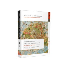 Terra Plana, Galileu na Prisão e Outros Mitos Sobre Ciência   Ronald L. Numbers
