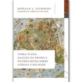 Terra Plana, Galileu na Prisão e Outros Mitos Sobre Ciência | Ronald L. Numbers