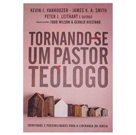 Tornando-se um Pastor Teólogo | Kevin J. Vanhoozer,  James K. A. Smith e Peter J. Leithart