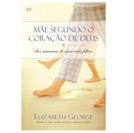 Uma Mãe Segundo o Coração de Deus | Elizabeth George