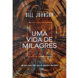 Uma Vida de Milagres   Bill Johnson