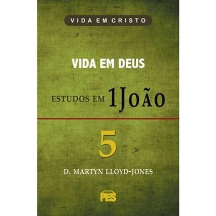Vida em Deus - Estudos em 1 João   Vol. 5   D. Martyn Lloyd-Jones